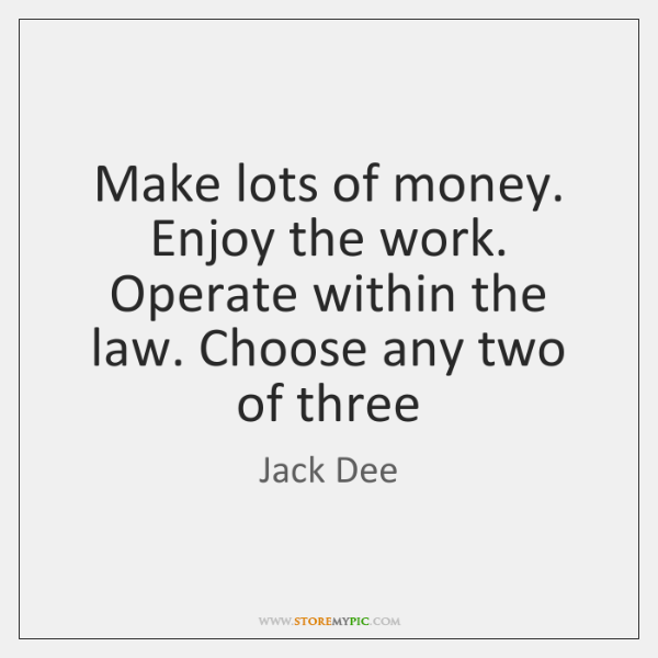 Make lots of money. Enjoy the work. Operate within the law. Choose ...