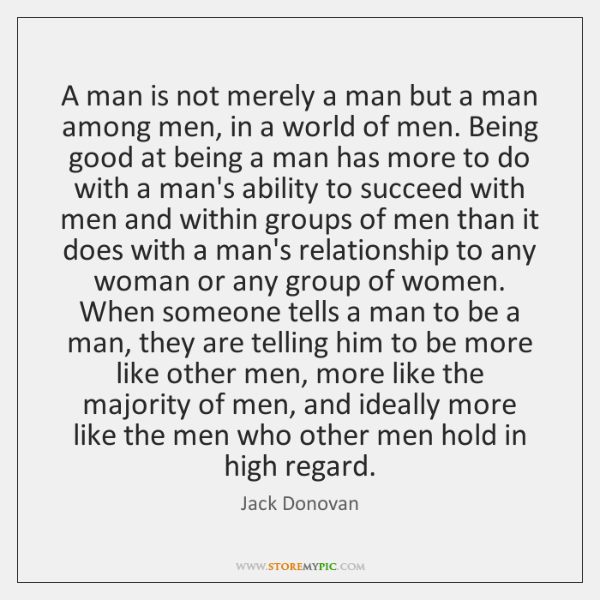 A man is not merely a man but a man among men, ...