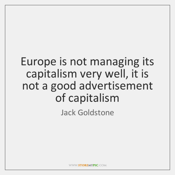 Europe is not managing its capitalism very well, it is not a ...