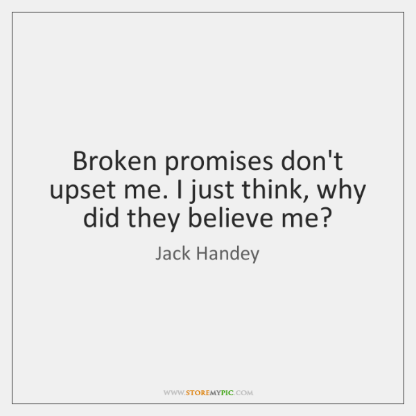 Broken promises don't upset me. I just think, why did they believe ...