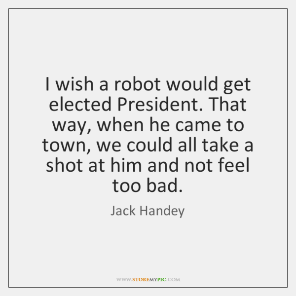 I wish a robot would get elected President. That way, when he ...