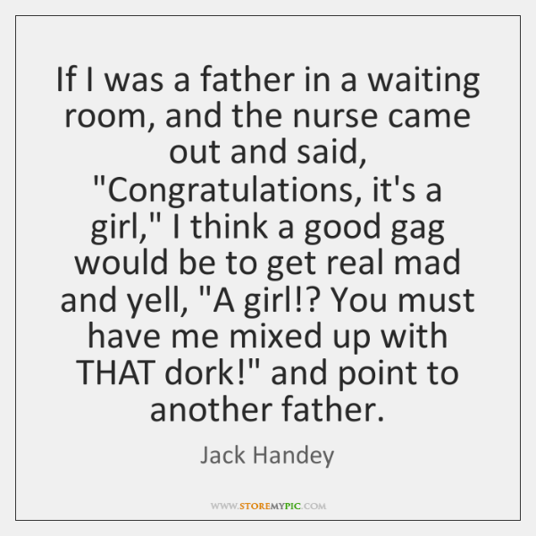 If I was a father in a waiting room, and the nurse ...