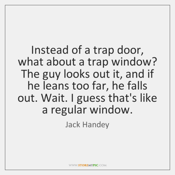 Instead of a trap door, what about a trap window? The guy ...