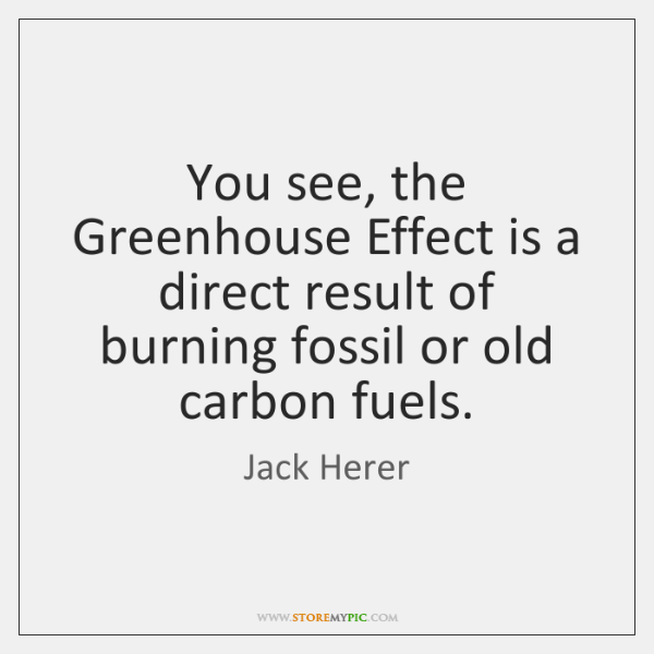 You see, the Greenhouse Effect is a direct result of burning fossil ...