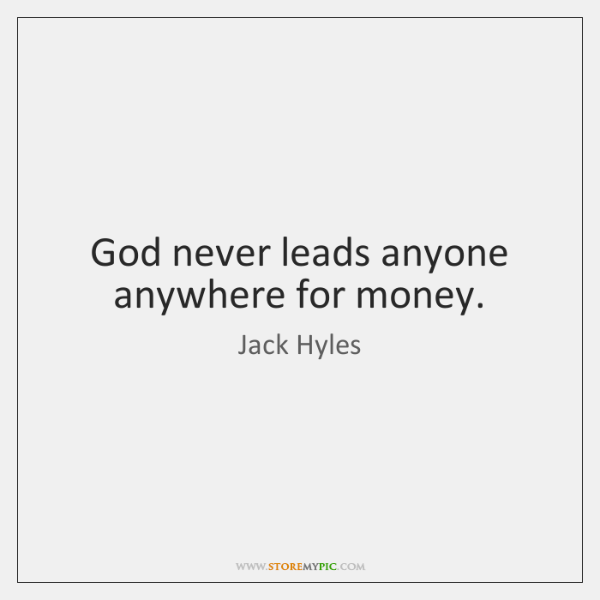 God never leads anyone anywhere for money.