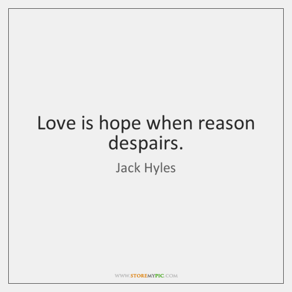Love is hope when reason despairs.