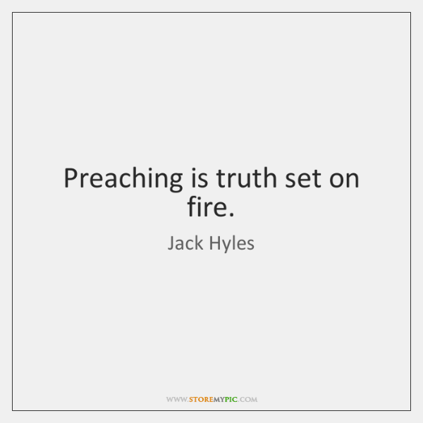 Preaching is truth set on fire.