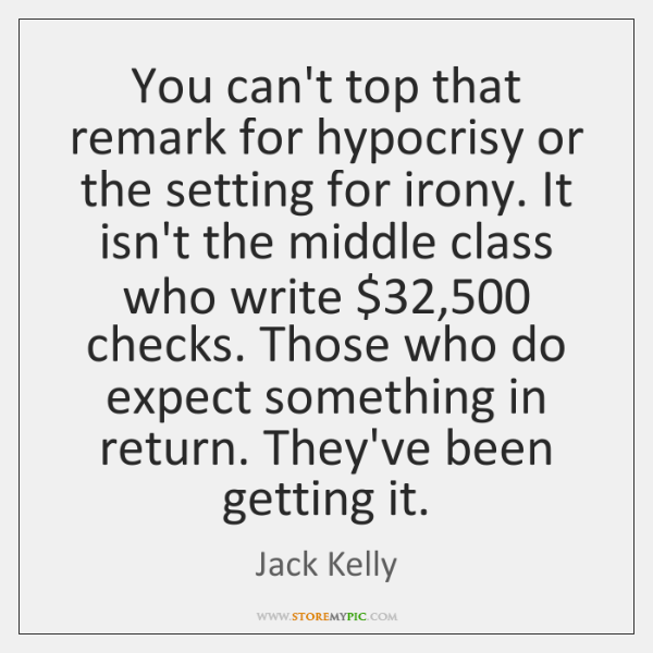 You can't top that remark for hypocrisy or the setting for irony. ...