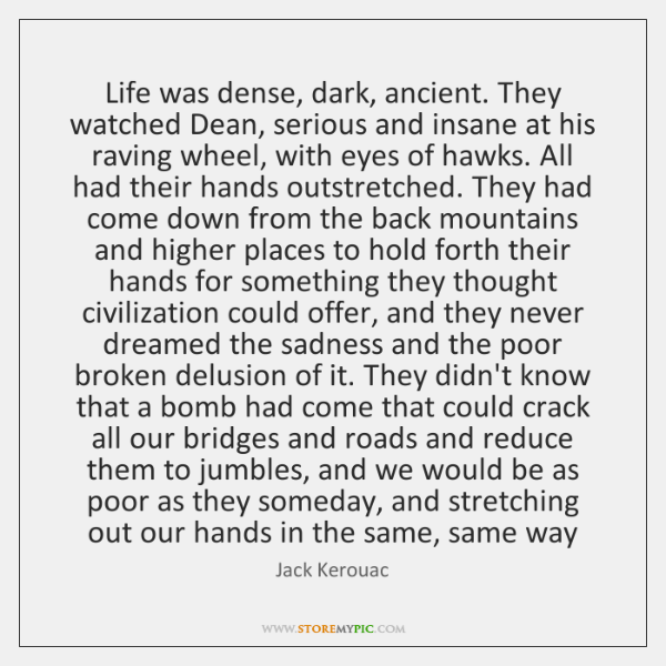 Life was dense, dark, ancient. They watched Dean, serious and insane at ...