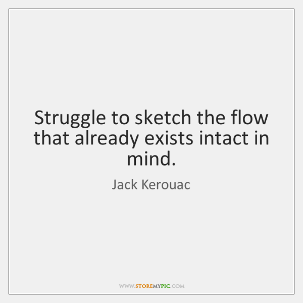 Struggle to sketch the flow that already exists intact in mind.