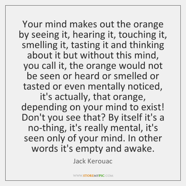 Your mind makes out the orange by seeing it, hearing it, touching ...