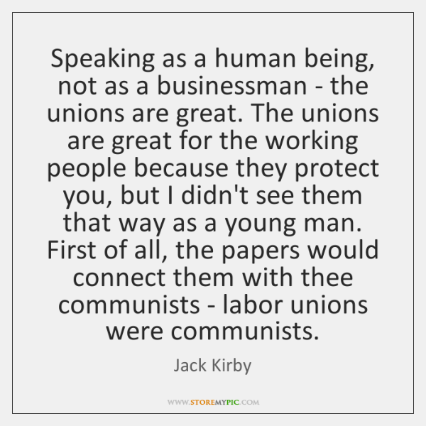 Speaking as a human being, not as a businessman - the unions ...