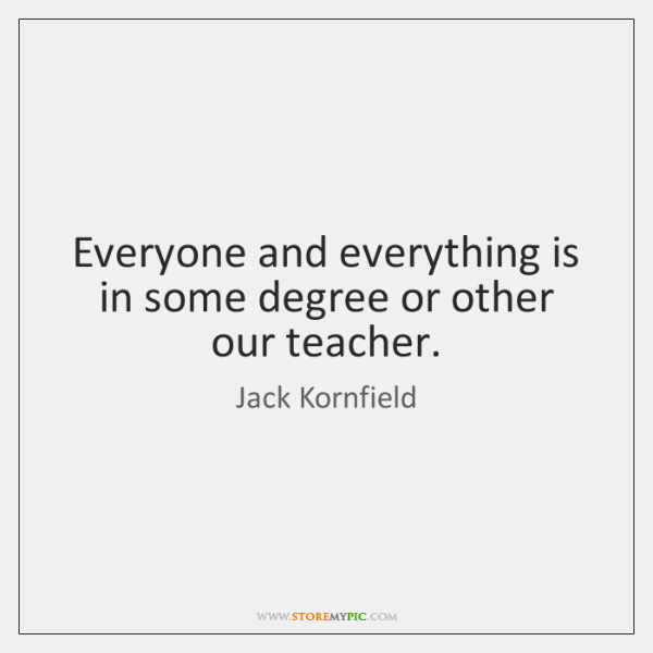 Everyone and everything is in some degree or other our teacher.