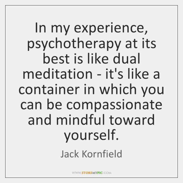In my experience, psychotherapy at its best is like dual meditation - ...