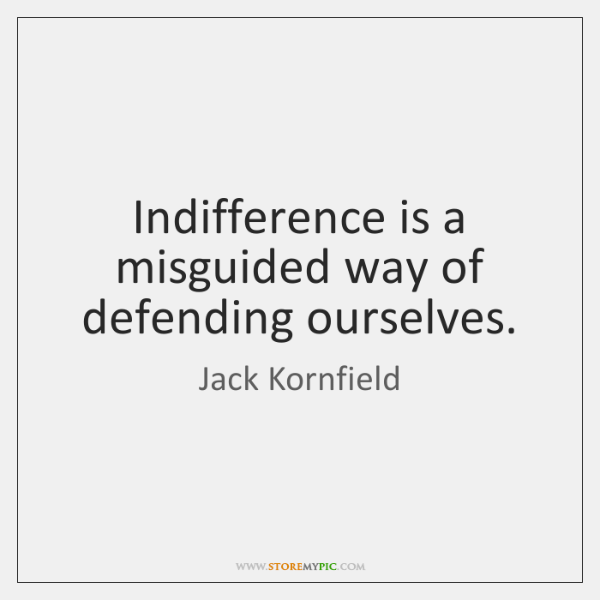Indifference is a misguided way of defending ourselves.