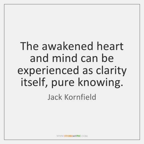 The awakened heart and mind can be experienced as clarity itself, pure ...