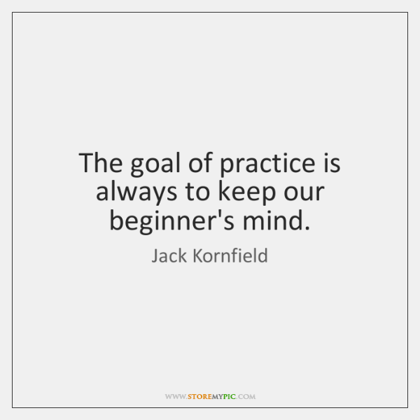 The goal of practice is always to keep our beginner's mind.