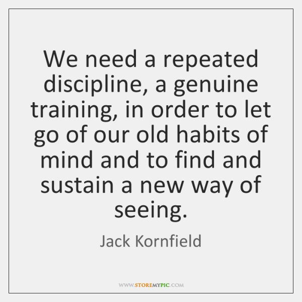 We need a repeated discipline, a genuine training, in order to let ...
