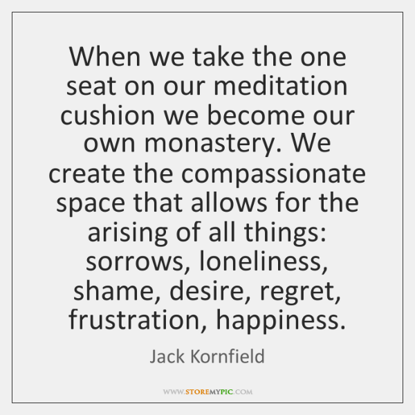 When we take the one seat on our meditation cushion we become ...