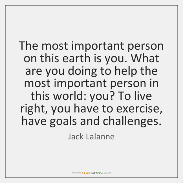 The most important person on this earth is you. What are you ...