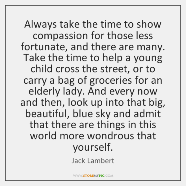 Always take the time to show compassion for those less fortunate, and ...