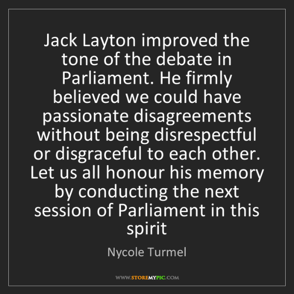 Nycole Turmel: Jack Layton improved the tone of the debate in Parliament....