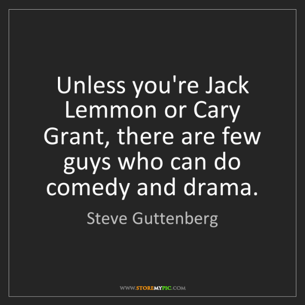 Steve Guttenberg: Unless you're Jack Lemmon or Cary Grant, there are few...