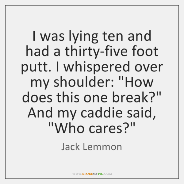 I was lying ten and had a thirty-five foot putt. I whispered ...