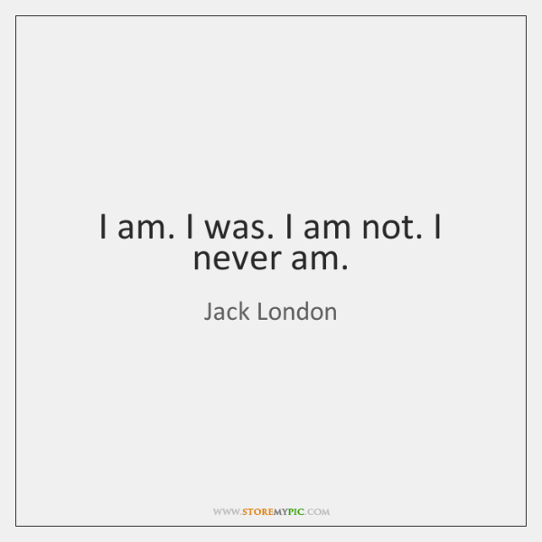 I am. I was. I am not. I never am.