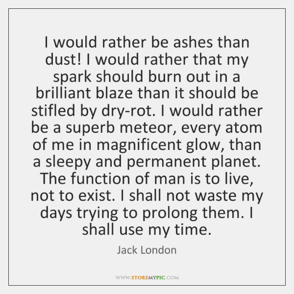 I would rather be ashes than dust! I would rather that my ...