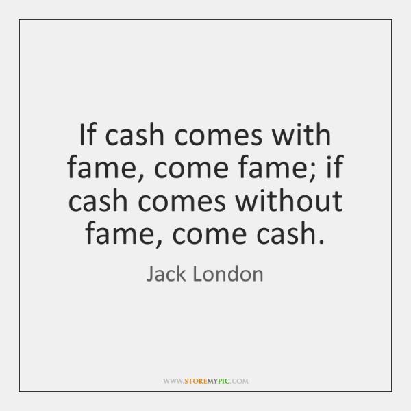 If cash comes with fame, come fame; if cash comes without fame, ...