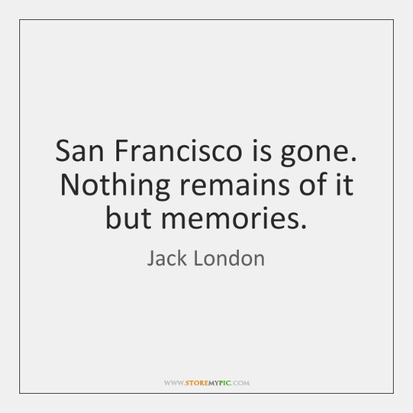 San Francisco is gone. Nothing remains of it but memories.
