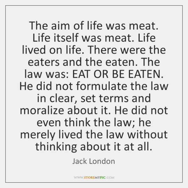 The aim of life was meat. Life itself was meat. Life lived ...