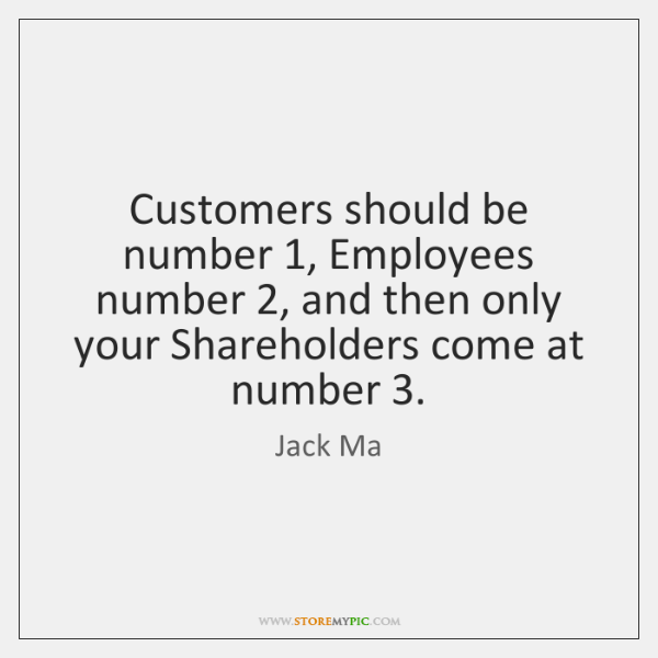Customers should be number 1, Employees number 2, and then only your Shareholders come ...