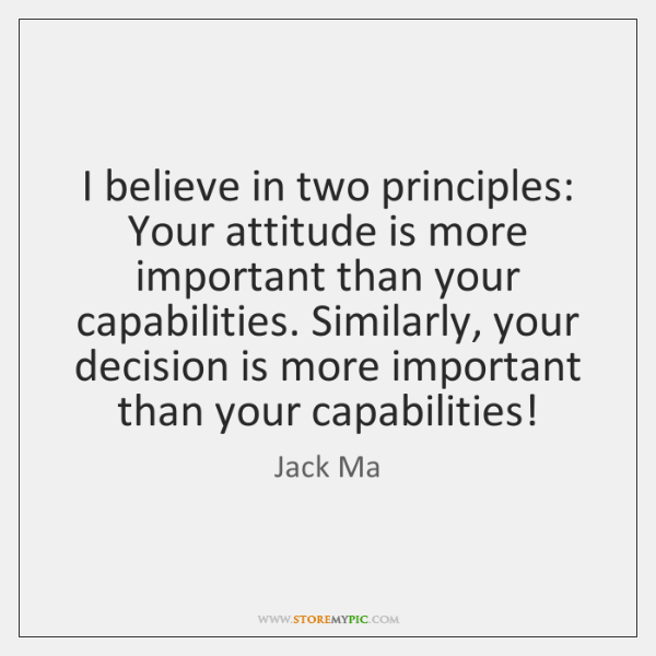 I believe in two principles: Your attitude is more important than your ...
