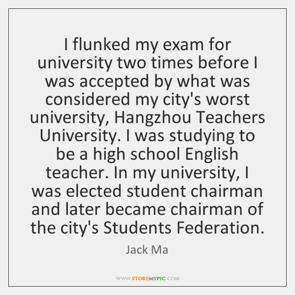 I flunked my exam for university two times before I was accepted ...