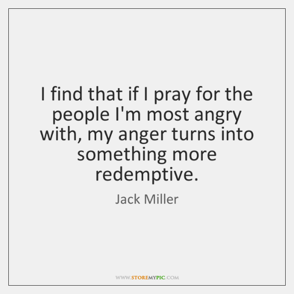 I find that if I pray for the people I'm most angry ...