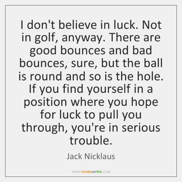 I don't believe in luck. Not in golf, anyway. There are good ...