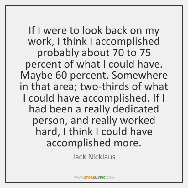 If I were to look back on my work, I think I ...