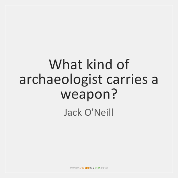 What kind of archaeologist carries a weapon?