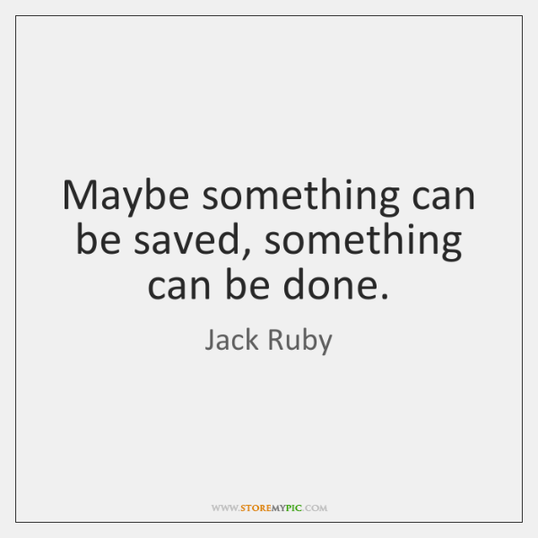 Maybe something can be saved, something can be done.