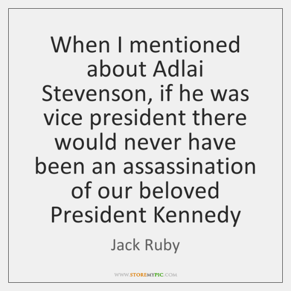 When I mentioned about Adlai Stevenson, if he was vice president there ...