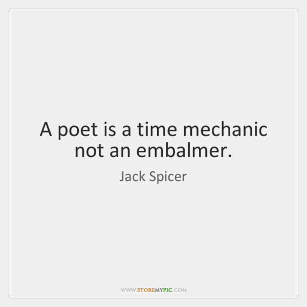 A poet is a time mechanic not an embalmer.