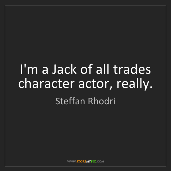 Steffan Rhodri: I'm a Jack of all trades character actor, really.