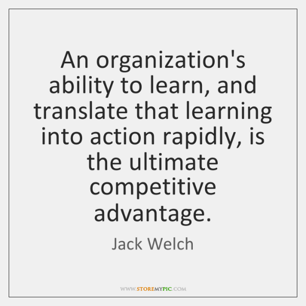 An organization's ability to learn, and translate that learning into action rapidly, ...