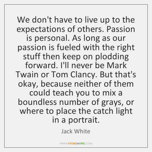 We don't have to live up to the expectations of others. Passion ...