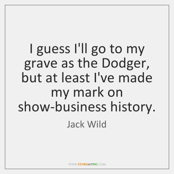 I guess I'll go to my grave as the Dodger, but at ...