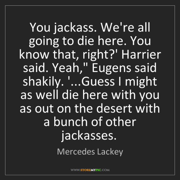 Mercedes Lackey: You jackass. We're all going to die here. You know that,...