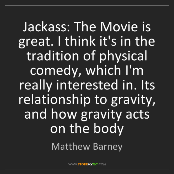 Matthew Barney: Jackass: The Movie is great. I think it's in the tradition...