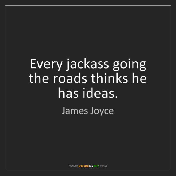 James Joyce: Every jackass going the roads thinks he has ideas.